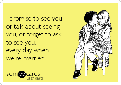 I promise to see you, or talk about seeing you, or forget to ask to see you,   every day when we're married.