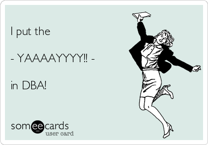 I put the   - YAAAAYYYY!! -   in DBA!