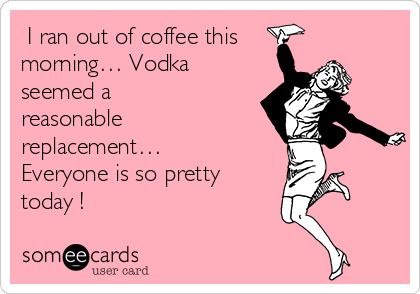 i ran out of coffee this morning vodka seemed a reasonable replacement everyone is so pretty today confession ecard vodka seemed a reasonable replacement