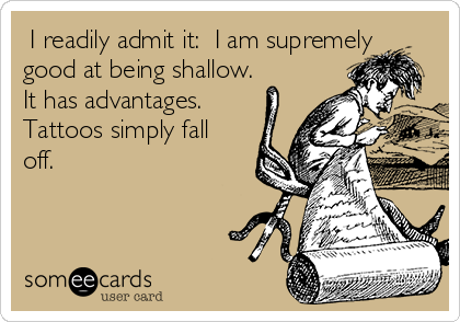 I readily admit it:  I am supremely good at being shallow.  It has advantages. Tattoos simply fall off.