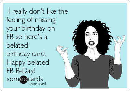 I Really Dont Like The Feeling Of Missing Your Birthday On FB So Heres