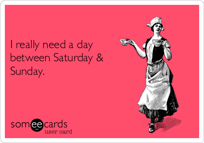 I really need a day between Saturday & Sunday.