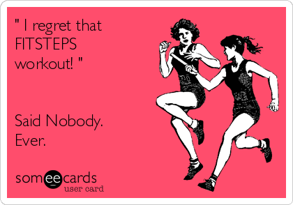 """ I regret that FITSTEPS workout! ""   Said Nobody. Ever."