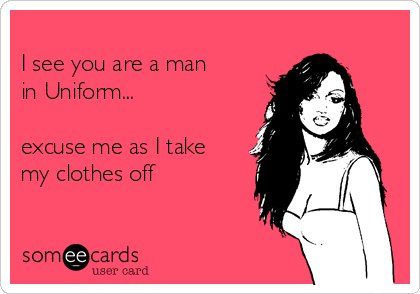 I see you are a man  in Uniform...  excuse me as I take my clothes off