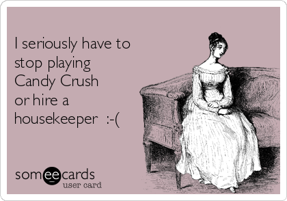 I seriously have to stop playing  Candy Crush  or hire a housekeeper  :-(