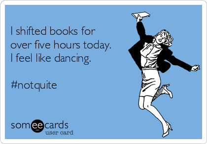 I shifted books for over five hours today. I feel like dancing.  #notquite
