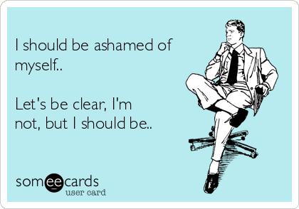 I should be ashamed of myself..  Let's be clear, I'm not, but I should be..