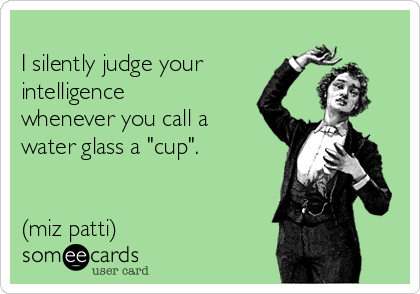 "I silently judge your intelligence whenever you call a water glass a ""cup"".   (miz patti)"