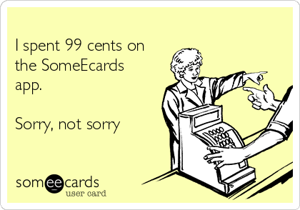 I spent 99 cents on the SomeEcards app.   Sorry, not sorry