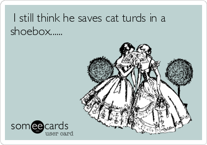 I still think he saves cat turds in a shoebox......