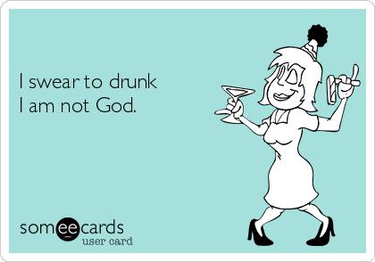 I swear to drunk  I am not God.