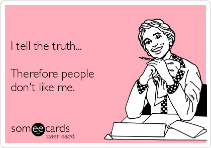I tell the truth...  Therefore people don't like me.