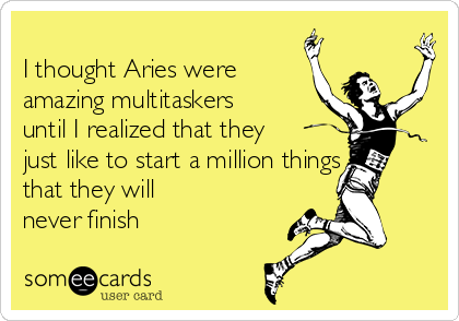 I thought Aries were amazing multitaskers until I realized that they just like to start a million things that they will never finish