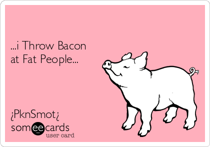 ...i Throw Bacon at Fat People...    ¿PknSmot¿