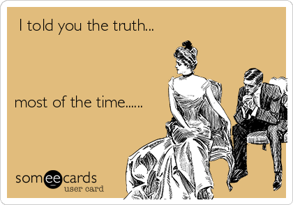 I told you the truth...    most of the time......