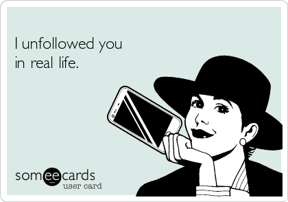 I unfollowed you  in real life.