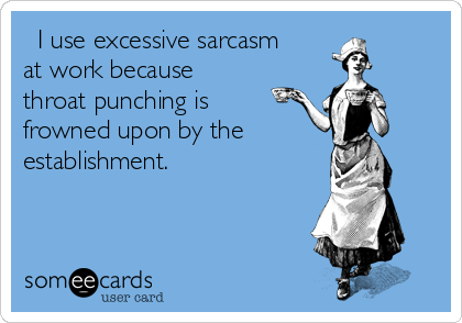 I use excessive sarcasm at work because throat punching is frowned upon by the establishment.