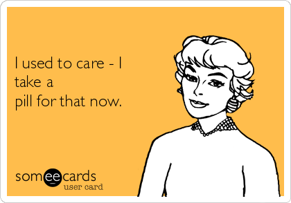 I used to care - I take a pill for that now.