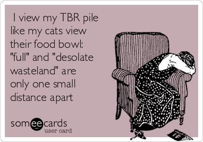 "I view my TBR pile like my cats view their food bowl:  ""full"" and ""desolate wasteland"" are only one small distance apart"
