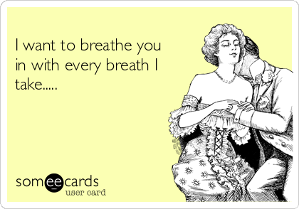 I want to breathe you in with every breath I take.....