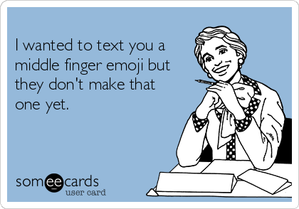 i wanted to text you a middle finger emoji but they dont make that one yet 7a9a4 i wanted to text you a middle finger emoji but they don't make that