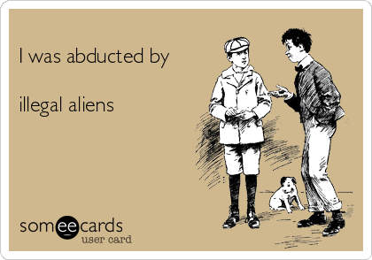 I was abducted by   illegal aliens
