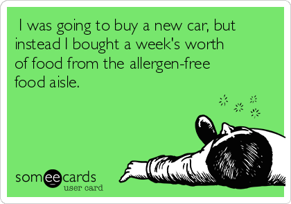 I was going to buy a new car, but instead I bought a week's worth of food from the allergen-free food aisle.