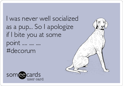 I was never well socialized as a pup... So I apologize if I bite you at some point .... .... .... #decorum