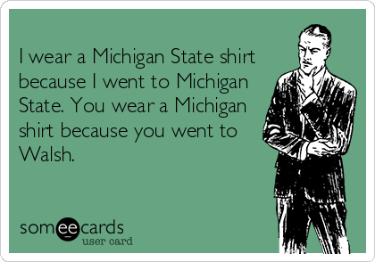 I wear a Michigan State shirt because I went to Michigan State. You wear a Michigan shirt because you went to Walsh.