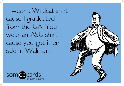 I wear a Wildcat shirt cause I graduated from the UA. You wear an ASU shirt cause you got it on sale at Walmart