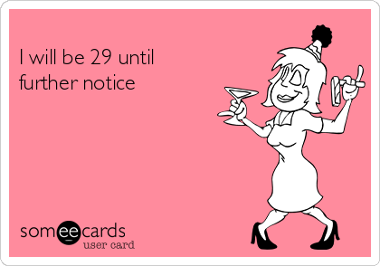 I will be 29 until further notice