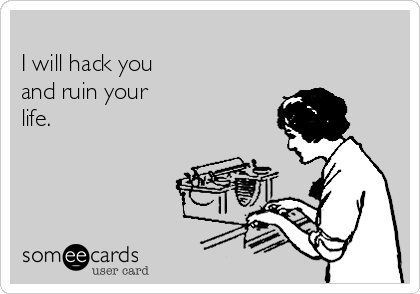 I will hack you  and ruin your life.