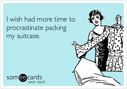 I wish had more time to procrastinate packing my suitcase.