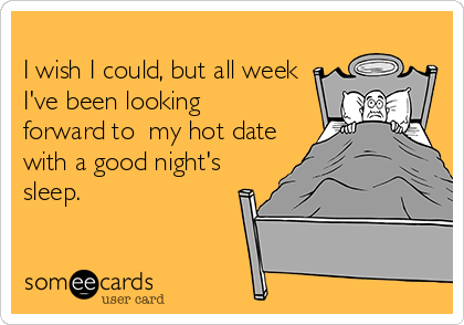 I wish I could, but all week I've been looking  forward to  my hot date with a good night's sleep.