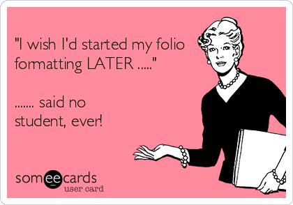 """I wish I'd started my folio formatting LATER .....""  ....... said no  student, ever!"