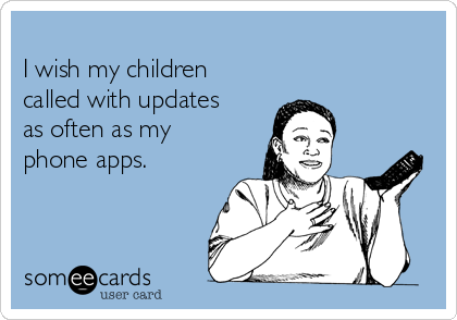 I wish my children called with updates as often as my phone apps.