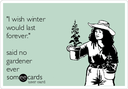 """""""I wish winter would last forever.""""  said no gardener ever"""