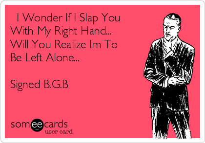 I Wonder If I Slap You  With My Right Hand... Will You Realize Im To Be Left Alone...  Signed B.G.B