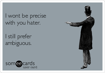 I wont be precise with you hater.   I still prefer ambiguous.