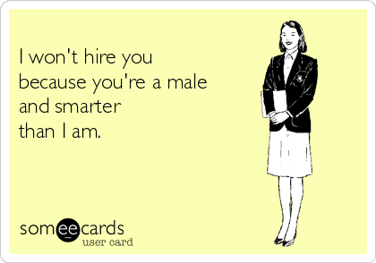 I won't hire you because you're a male and smarter than I am.