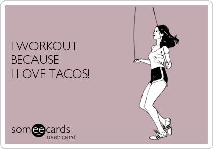 I WORKOUT   BECAUSE   I LOVE TACOS!