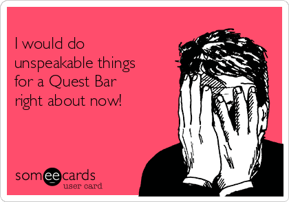 I would do unspeakable things for a Quest Bar right about now!