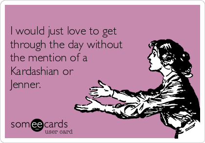 I would just love to get through the day without the mention of a Kardashian or Jenner.
