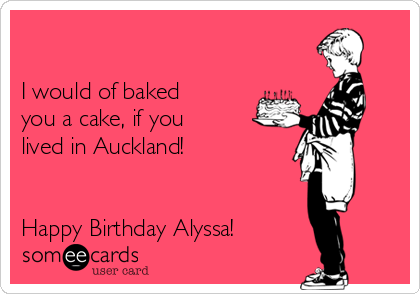 I would of baked you a cake, if you lived in Auckland!    Happy Birthday Alyssa!
