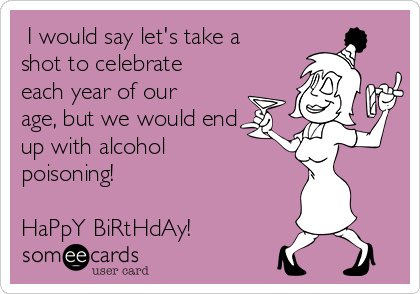 I would say let's take a shot to celebrate each year of our age, but we would end up with alcohol poisoning!  HaPpY BiRtHdAy!