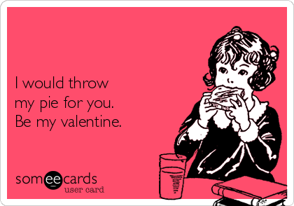 I would throw    my pie for you.  Be my valentine.