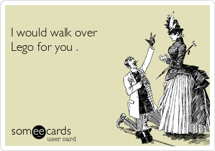 I would walk over  Lego for you .