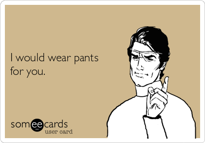 I would wear pants for you.