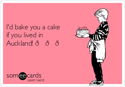 I'd bake you a cake  if you lived in Auckland!