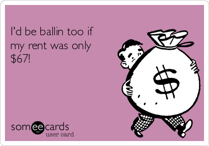 I'd be ballin too if my rent was only $67!